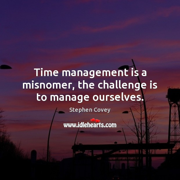 Time management is a misnomer, the challenge is to manage ourselves. Management Quotes Image