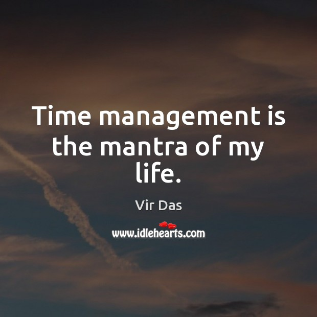 Time management is the mantra of my life. Vir Das Picture Quote