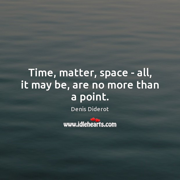 Time, matter, space – all, it may be, are no more than a point. Denis Diderot Picture Quote