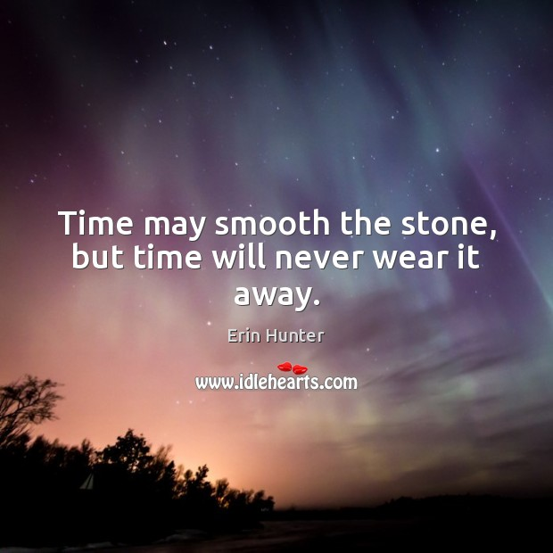 Time may smooth the stone, but time will never wear it away. Erin Hunter Picture Quote