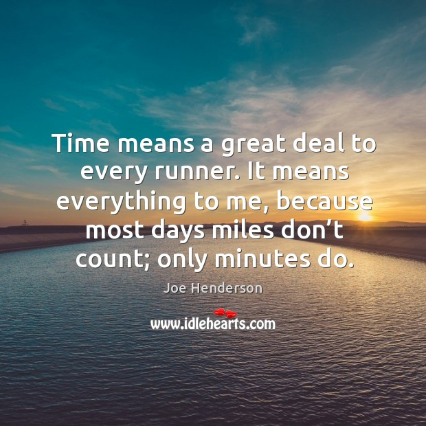 Time means a great deal to every runner. It means everything to me, because most days miles don't count; only minutes do. Image