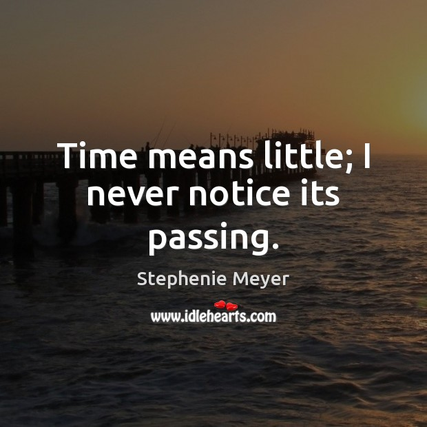 Time means little; I never notice its passing. Image