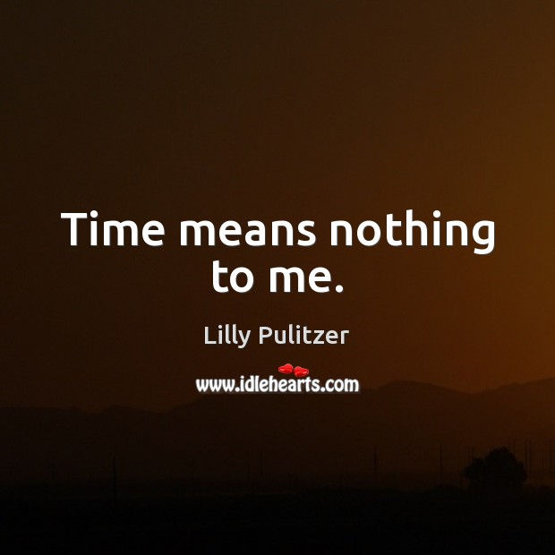 Time means nothing to me. Image