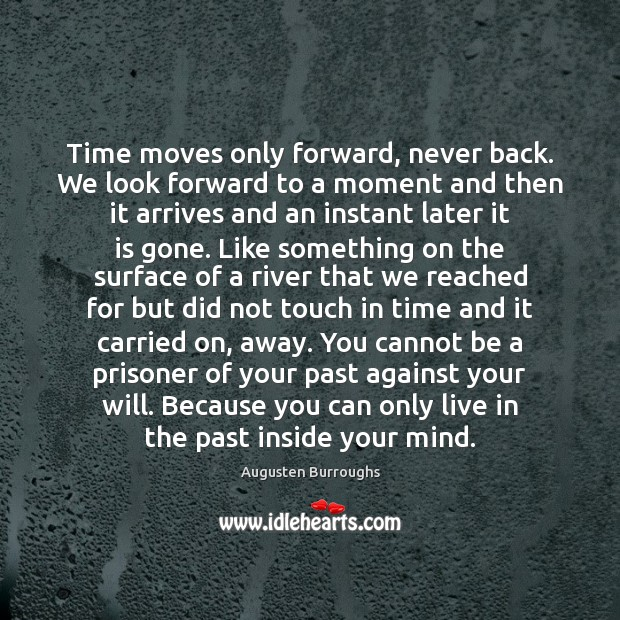 Time moves only forward, never back. We look forward to a moment Augusten Burroughs Picture Quote