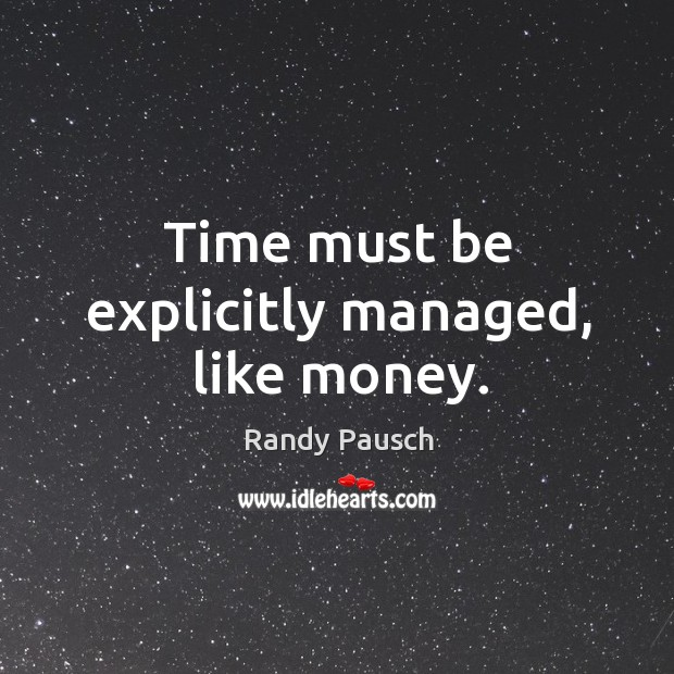 Time must be explicitly managed, like money. Randy Pausch Picture Quote