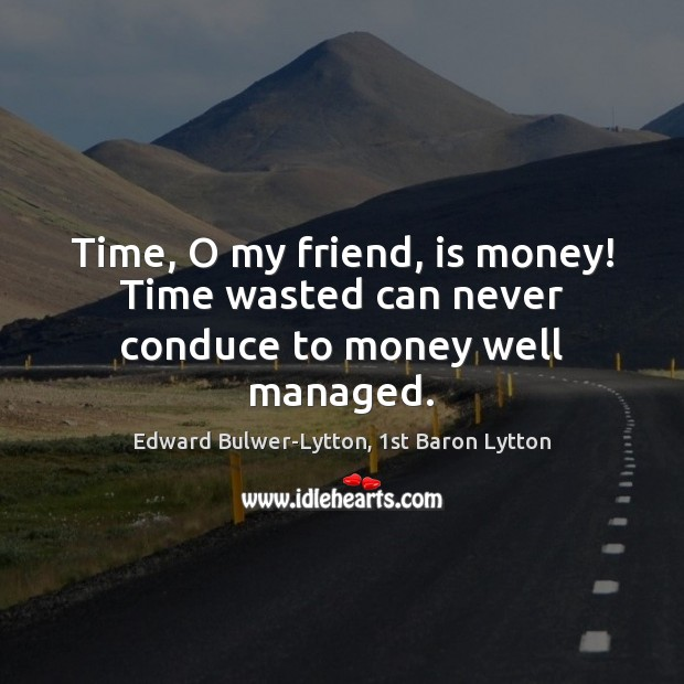 Image, Time, O my friend, is money! Time wasted can never conduce to money well managed.