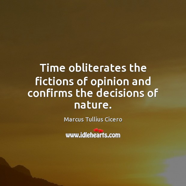 Time obliterates the fictions of opinion and confirms the decisions of nature. Image