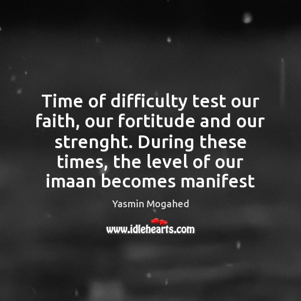 Time of difficulty test our faith, our fortitude and our strenght. During Yasmin Mogahed Picture Quote