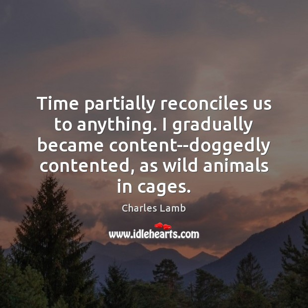 Time partially reconciles us to anything. I gradually became content–doggedly contented, as Charles Lamb Picture Quote