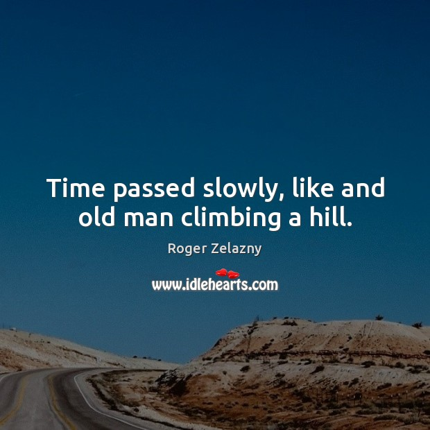 Image, Time passed slowly, like and old man climbing a hill.