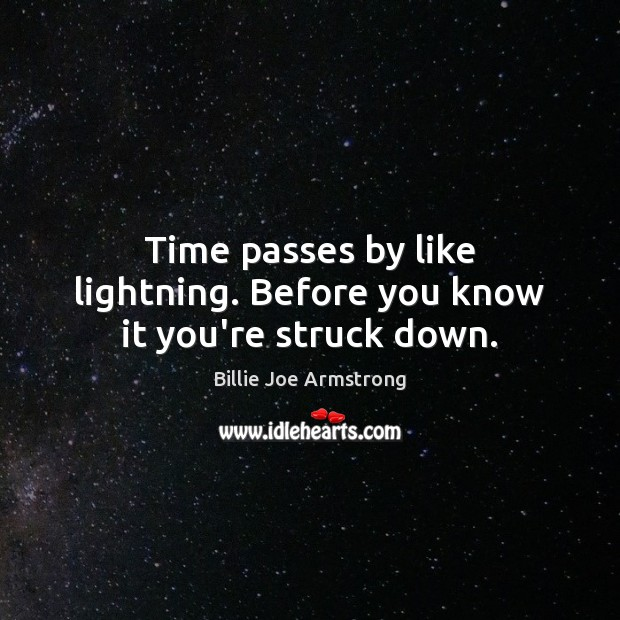 Time passes by like lightning. Before you know it you're struck down. Billie Joe Armstrong Picture Quote