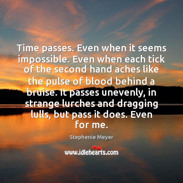 Time passes. Even when it seems impossible. Even when each tick of Image