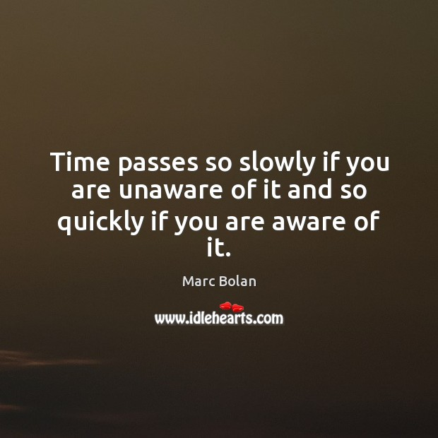 Time Passes So Slowly If You Are Unaware Of It And So Quickly If You