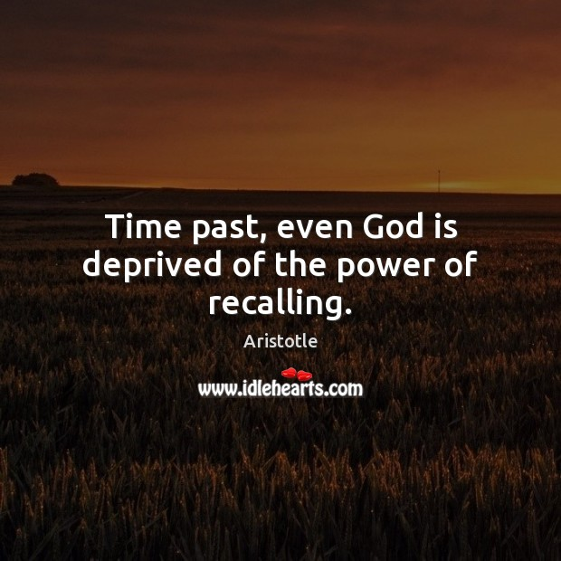Time past, even God is deprived of the power of recalling. Aristotle Picture Quote
