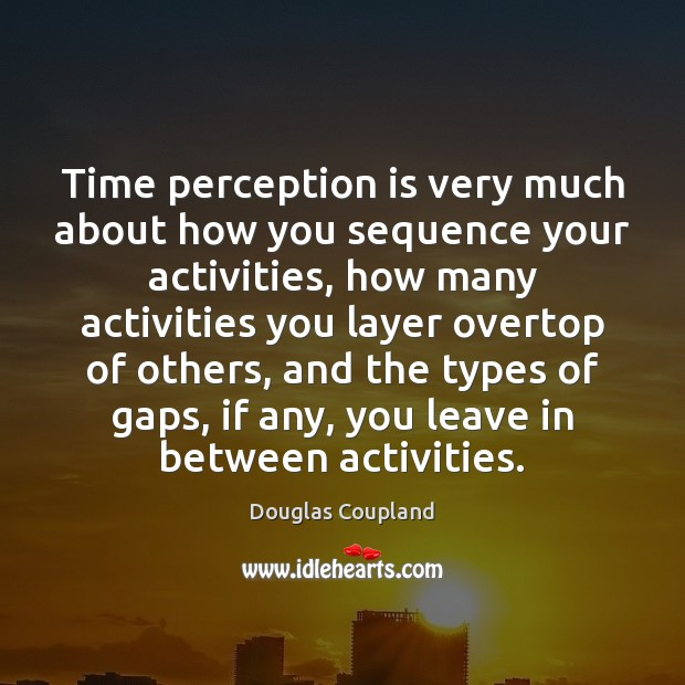 Time perception is very much about how you sequence your activities, how Perception Quotes Image