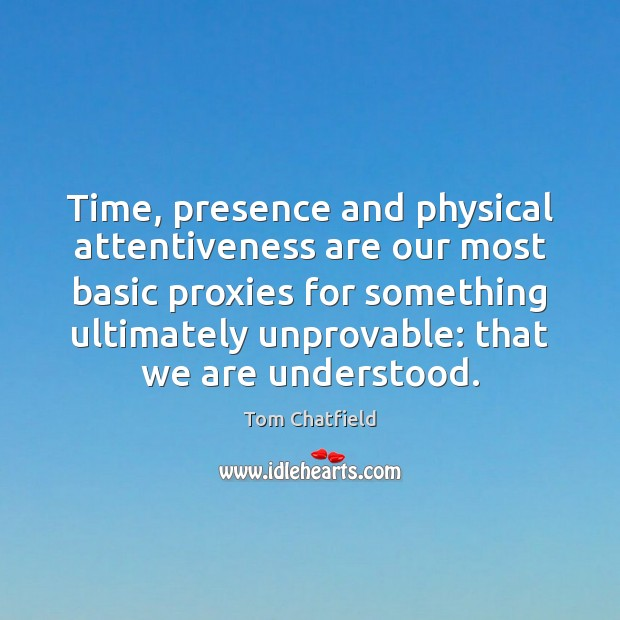 Image, Time, presence and physical attentiveness are our most basic proxies for something