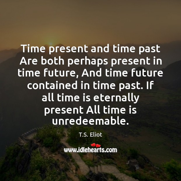 Image, Time present and time past Are both perhaps present in time future,