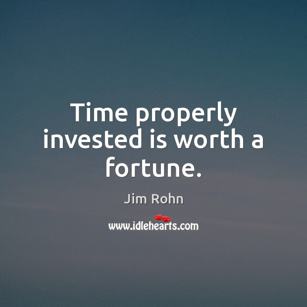 Time properly invested is worth a fortune. Jim Rohn Picture Quote