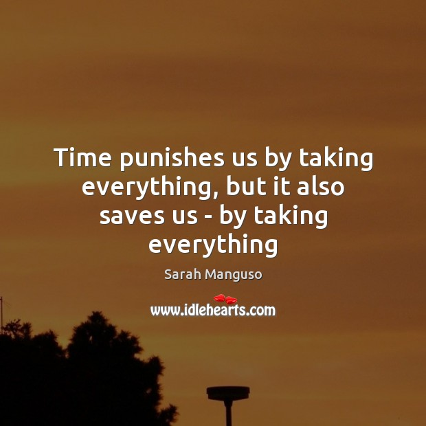 Time punishes us by taking everything, but it also saves us – by taking everything Image