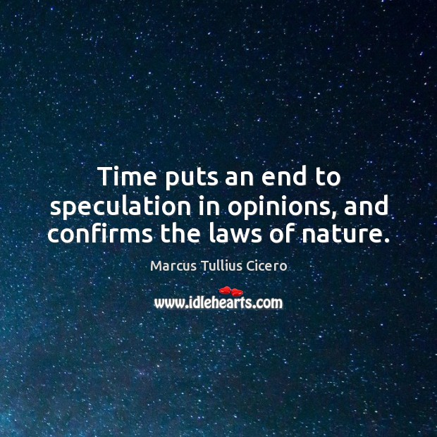 Time puts an end to speculation in opinions, and confirms the laws of nature. Image