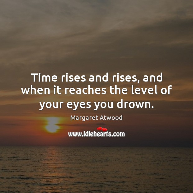 Time rises and rises, and when it reaches the level of your eyes you drown. Image