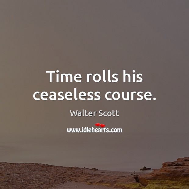 Time rolls his ceaseless course. Walter Scott Picture Quote