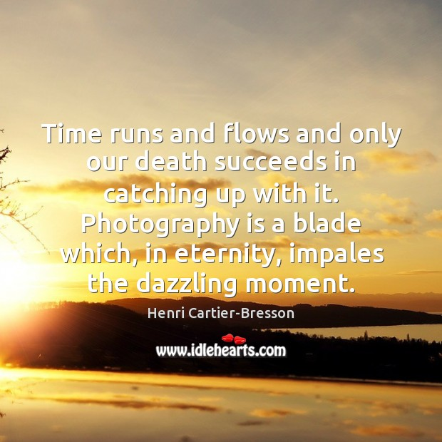 Time runs and flows and only our death succeeds in catching up Henri Cartier-Bresson Picture Quote