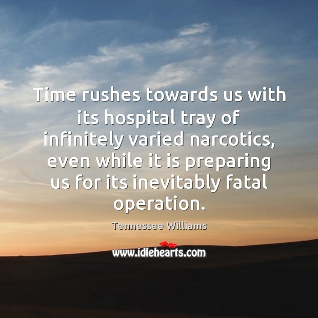 Time rushes towards us with its hospital tray of infinitely varied narcotics, Tennessee Williams Picture Quote