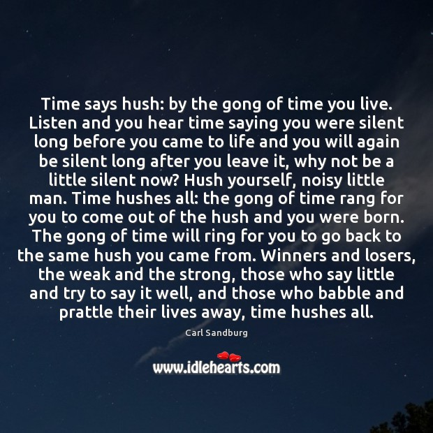 Time says hush: by the gong of time you live. Listen and Carl Sandburg Picture Quote