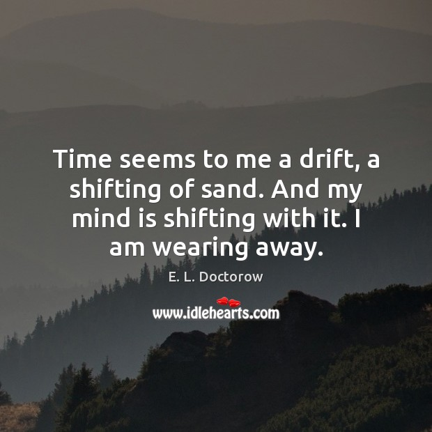 Time seems to me a drift, a shifting of sand. And my E. L. Doctorow Picture Quote