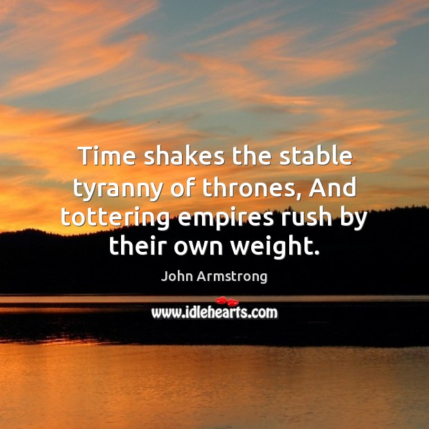 Time shakes the stable tyranny of thrones, And tottering empires rush by their own weight. Image