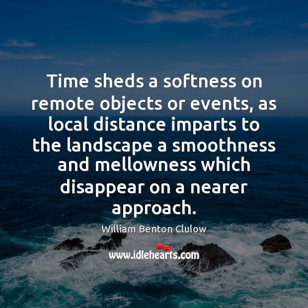 Time sheds a softness on remote objects or events, as local distance Image