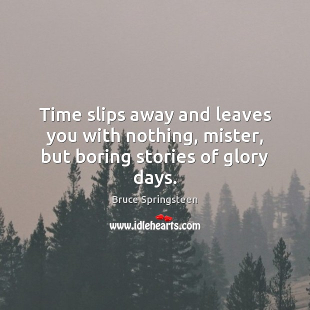 Time slips away and leaves you with nothing, mister, but boring stories of glory days. Image