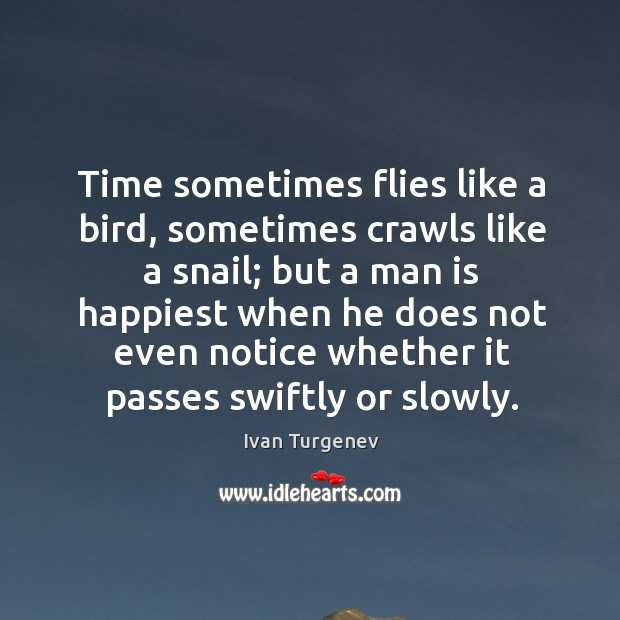 Time sometimes flies like a bird, sometimes crawls like a snail; but a man is happiest Image