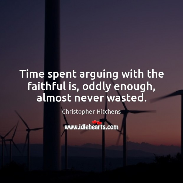 Image, Time spent arguing with the faithful is, oddly enough, almost never wasted.