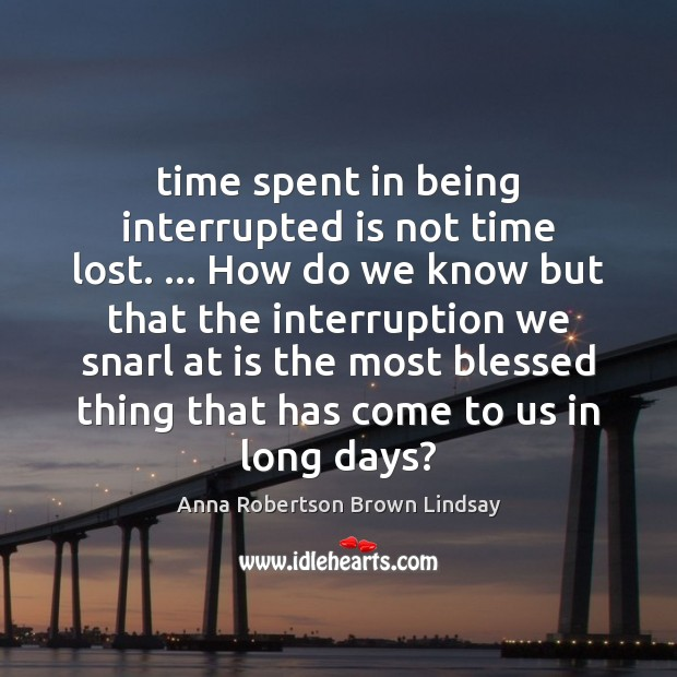 Image, Time spent in being interrupted is not time lost. … How do we