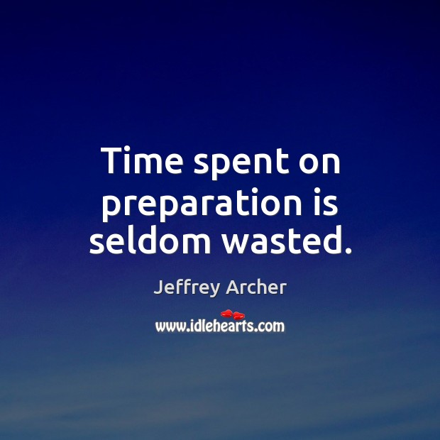Time spent on preparation is seldom wasted. Jeffrey Archer Picture Quote