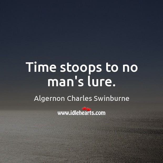 Time stoops to no man's lure. Algernon Charles Swinburne Picture Quote