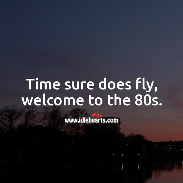 Time sure does fly, welcome to the 80s. 80th Birthday Messages Image
