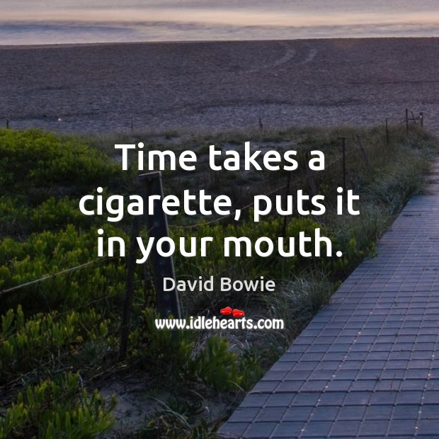 Image, Time takes a cigarette, puts it in your mouth.