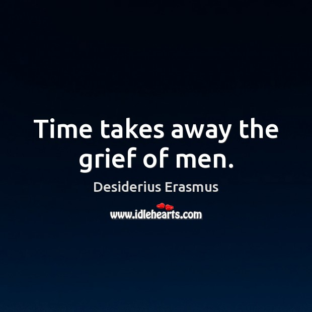 Time takes away the grief of men. Desiderius Erasmus Picture Quote