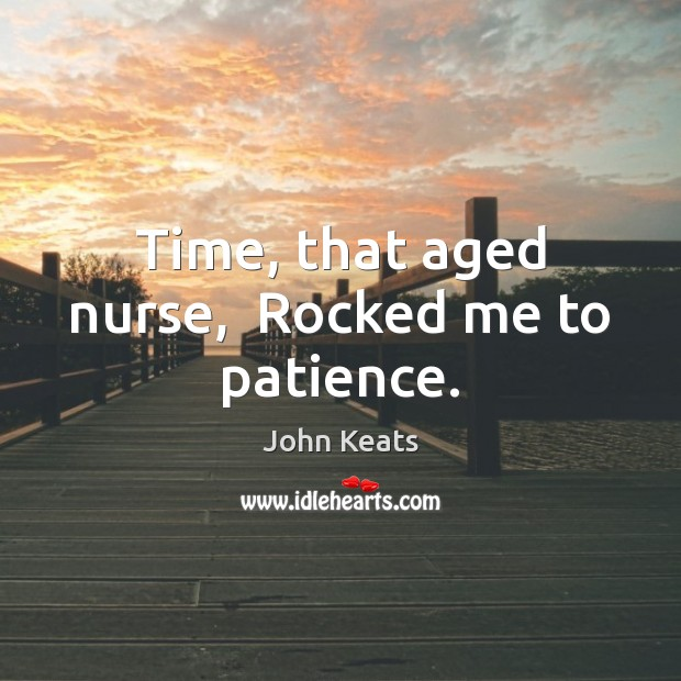 Time, that aged nurse,  Rocked me to patience. John Keats Picture Quote