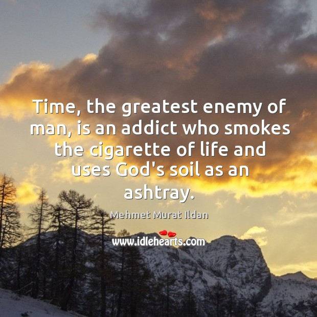 Image, Time, the greatest enemy of man, is an addict who smokes the