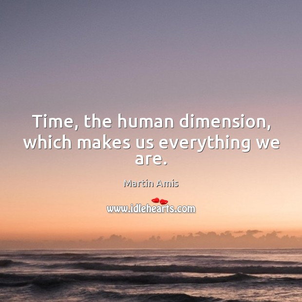 Image, Time, the human dimension, which makes us everything we are.