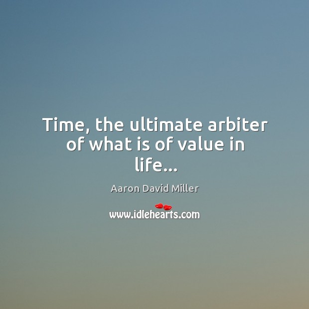 Image, Time, the ultimate arbiter of what is of value in life…