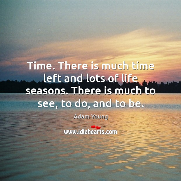 Time. There is much time left and lots of life seasons. There Image