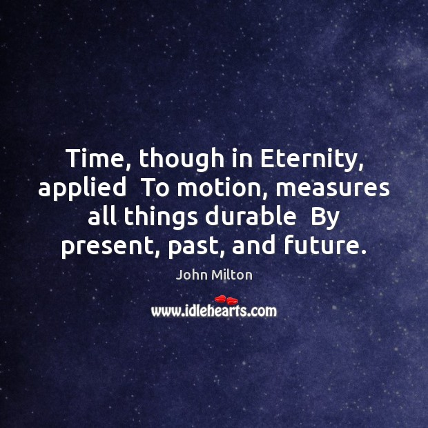 Time, though in Eternity, applied  To motion, measures all things durable  By John Milton Picture Quote