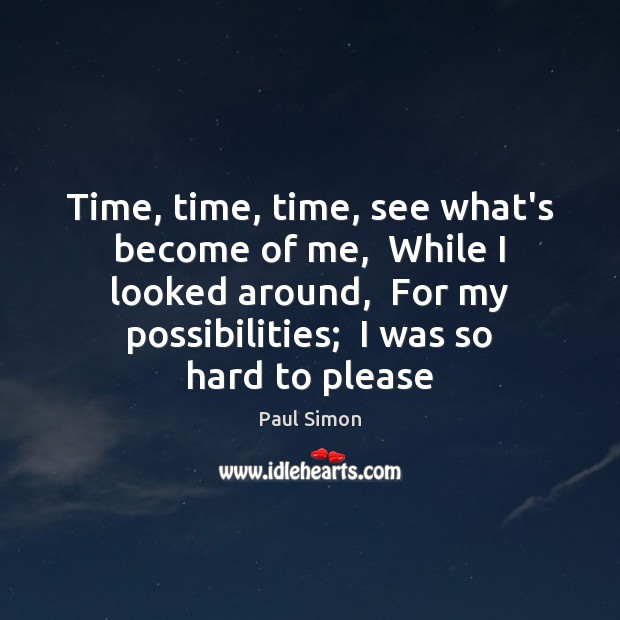 Time, time, time, see what's become of me,  While I looked around, Paul Simon Picture Quote