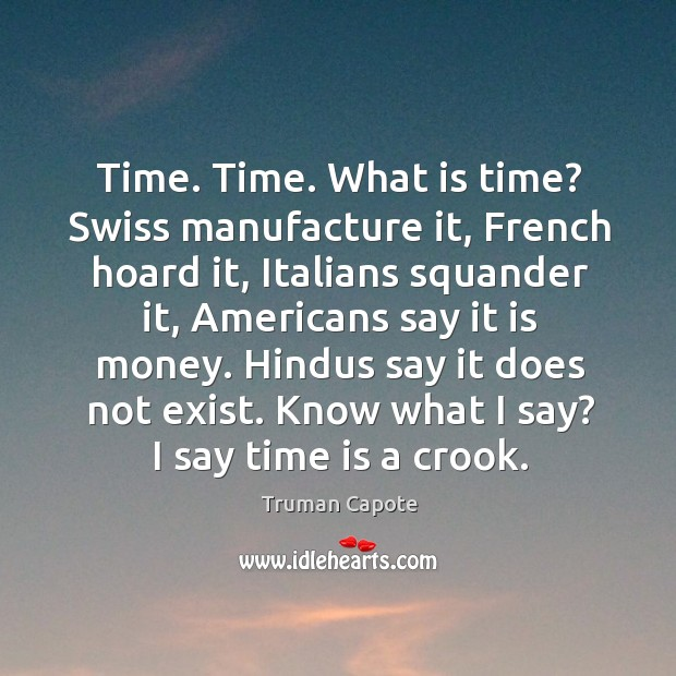 Time. Time. What is time? Swiss manufacture it, French hoard it, Italians Image