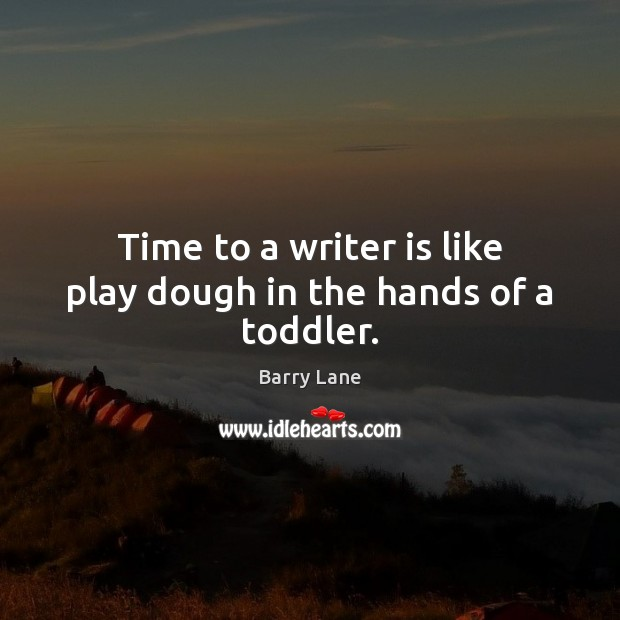 Image, Time to a writer is like play dough in the hands of a toddler.